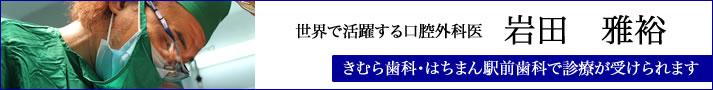 世界で活躍する口腔外科医:岩田雅裕 きむら歯科・はちまん駅前歯科で診療が受けられます